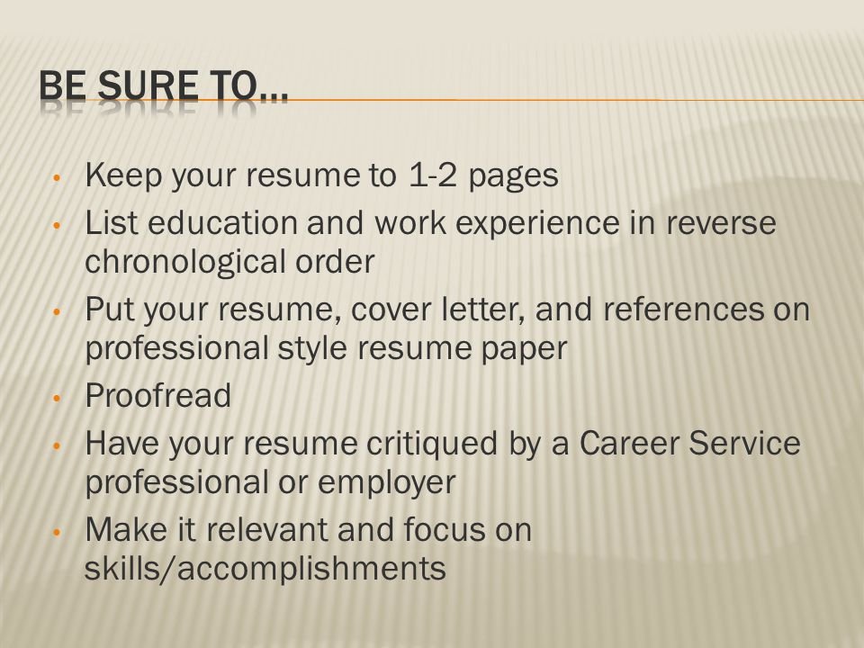 Keep your resume to 1-2 pages List education and work experience in reverse chronological order Put your resume, cover letter, and references on professional style resume paper Proofread Have your resume critiqued by a Career Service professional or employer Make it relevant and focus on skills/accomplishments