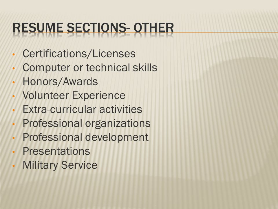 Certifications/Licenses Computer or technical skills Honors/Awards Volunteer Experience Extra-curricular activities Professional organizations Professional development Presentations Military Service