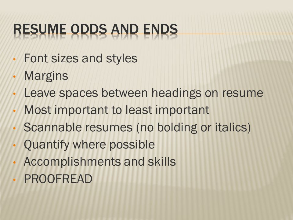 Font sizes and styles Margins Leave spaces between headings on resume Most important to least important Scannable resumes (no bolding or italics) Quantify where possible Accomplishments and skills PROOFREAD