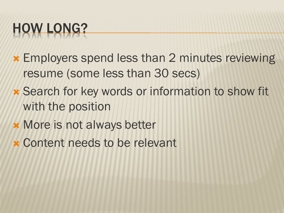 Employers spend less than 2 minutes reviewing resume (some less than 30 secs)  Search for key words or information to show fit with the position  More is not always better  Content needs to be relevant