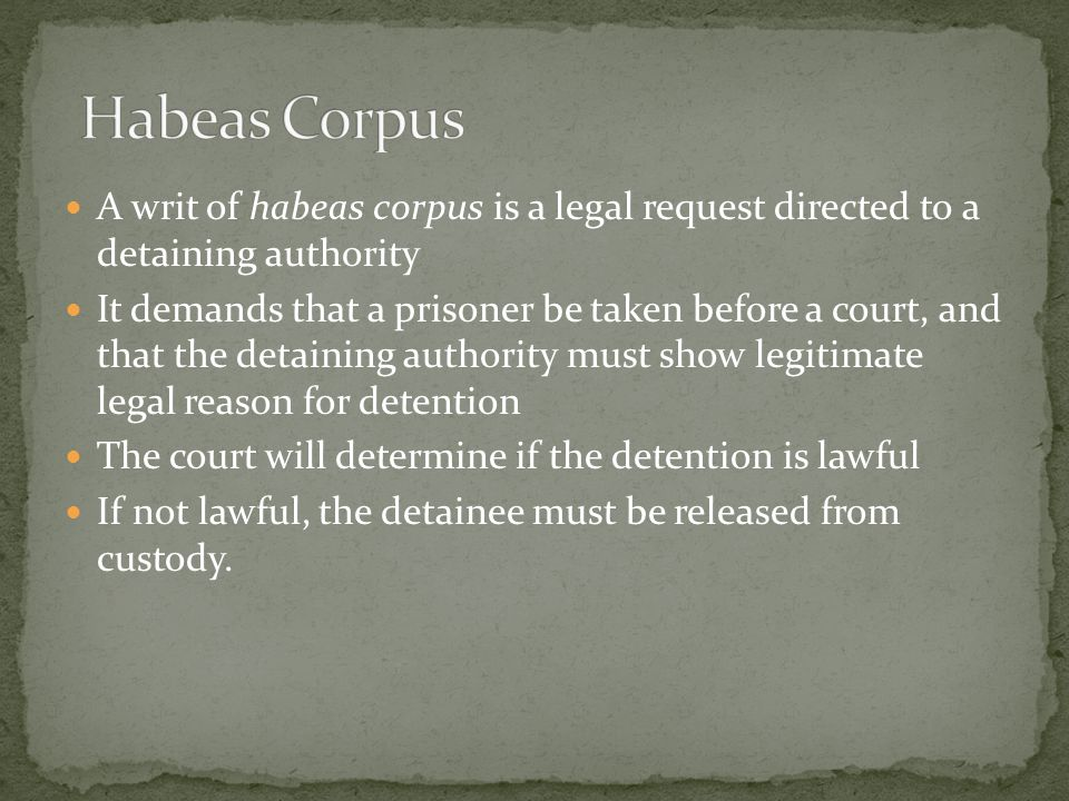 A writ of habeas corpus is a legal request directed to a detaining authority It demands that a prisoner be taken before a court, and that the detaining authority must show legitimate legal reason for detention The court will determine if the detention is lawful If not lawful, the detainee must be released from custody.