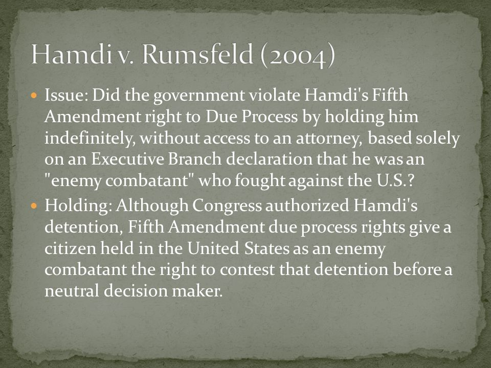 Issue: Did the government violate Hamdi s Fifth Amendment right to Due Process by holding him indefinitely, without access to an attorney, based solely on an Executive Branch declaration that he was an enemy combatant who fought against the U.S..