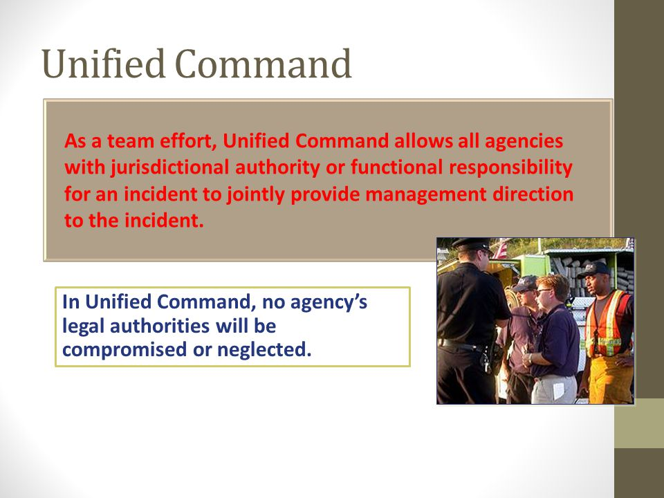 Unified Command As a team effort, Unified Command allows all agencies with jurisdictional authority or functional responsibility for an incident to jointly provide management direction to the incident.