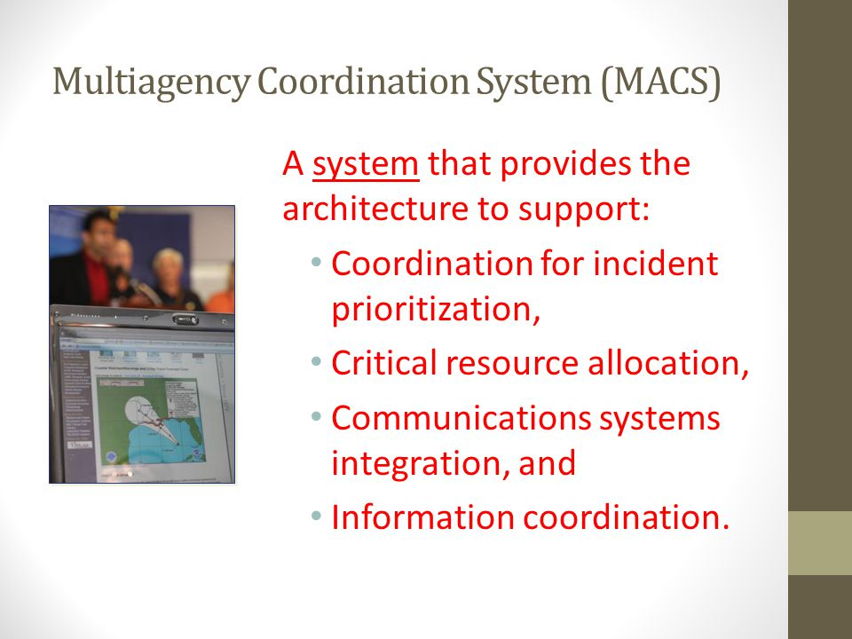 Multiagency Coordination System (MACS) A system that provides the architecture to support: Coordination for incident prioritization, Critical resource allocation, Communications systems integration, and Information coordination.