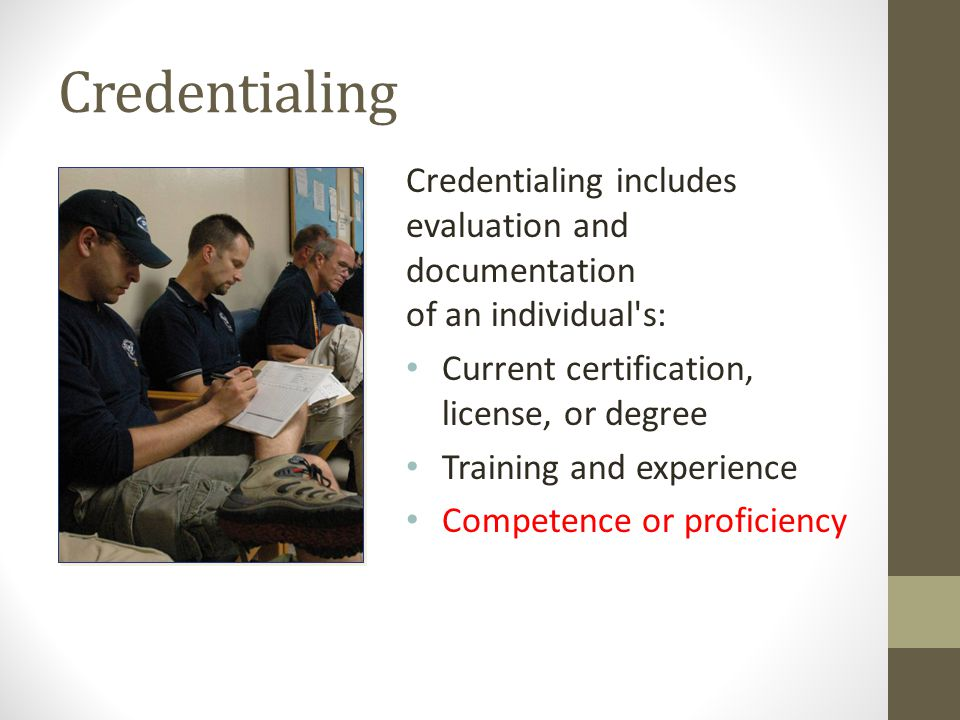 Credentialing Credentialing includes evaluation and documentation of an individual s: Current certification, license, or degree Training and experience Competence or proficiency
