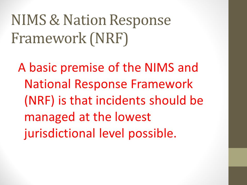 A basic premise of the NIMS and National Response Framework (NRF) is that incidents should be managed at the lowest jurisdictional level possible.