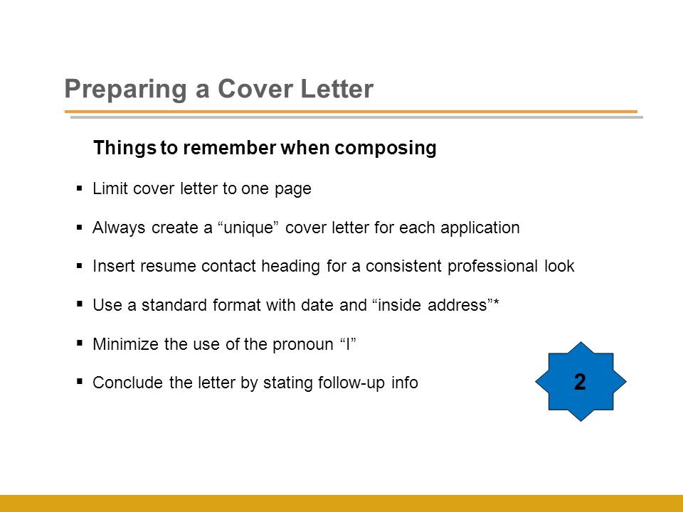 Preparing a Cover Letter Things to remember when composing  Limit cover letter to one page  Always create a unique cover letter for each application  Insert resume contact heading for a consistent professional look  Use a standard format with date and inside address *  Minimize the use of the pronoun I  Conclude the letter by stating follow-up info 2