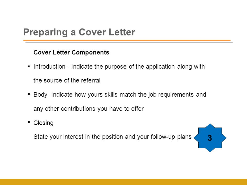Preparing a Cover Letter Cover Letter Components  Introduction - Indicate the purpose of the application along with the source of the referral  Body -Indicate how yours skills match the job requirements and any other contributions you have to offer  Closing State your interest in the position and your follow-up plans 3