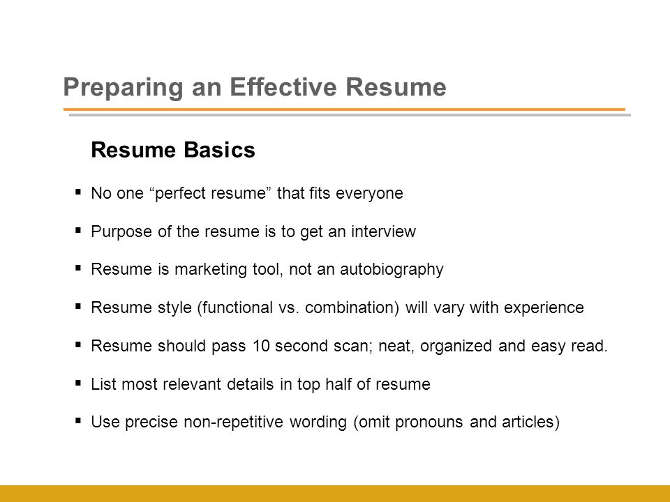 Resume Basics  No one perfect resume that fits everyone  Purpose of the resume is to get an interview  Resume is marketing tool, not an autobiography  Resume style (functional vs.