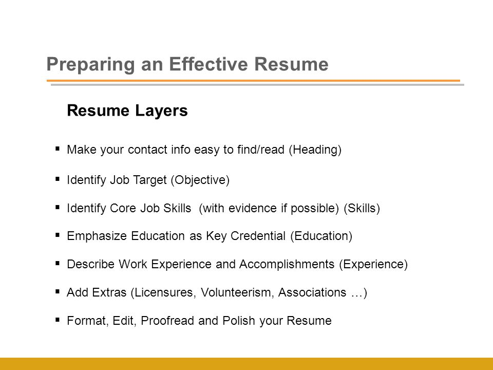 Resume Layers  Make your contact info easy to find/read (Heading)  Identify Job Target (Objective)  Identify Core Job Skills (with evidence if possible) (Skills)  Emphasize Education as Key Credential (Education)  Describe Work Experience and Accomplishments (Experience)  Add Extras (Licensures, Volunteerism, Associations …)  Format, Edit, Proofread and Polish your Resume Preparing an Effective Resume