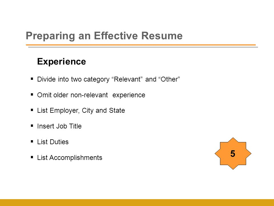 Experience  Divide into two category Relevant and Other  Omit older non-relevant experience  List Employer, City and State  Insert Job Title  List Duties  List Accomplishments Preparing an Effective Resume 5