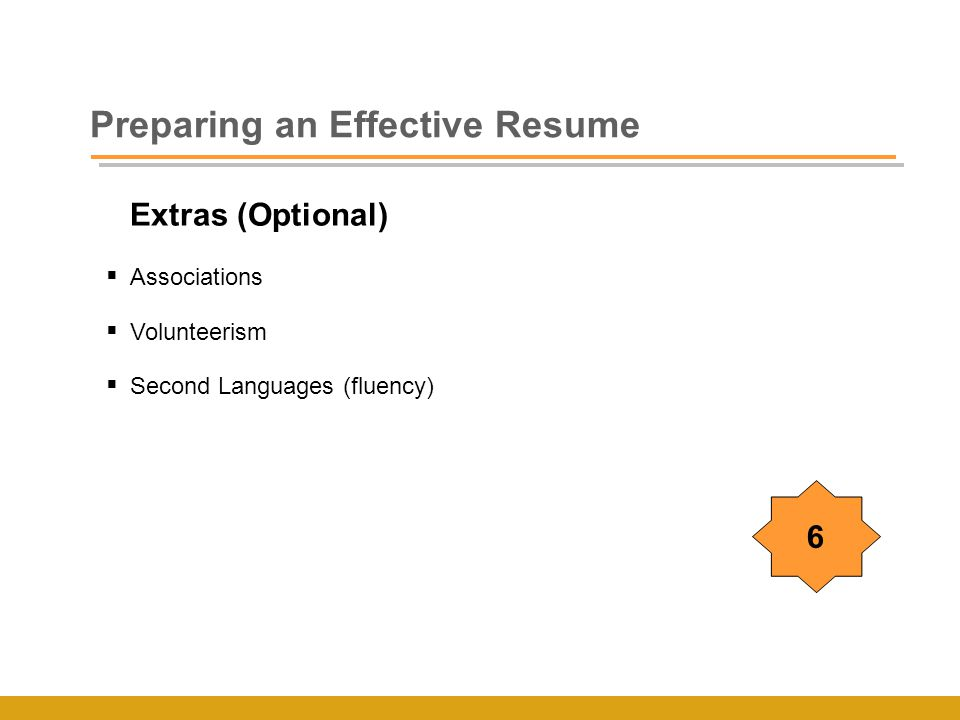 Extras (Optional)  Associations  Volunteerism  Second Languages (fluency) Preparing an Effective Resume 6