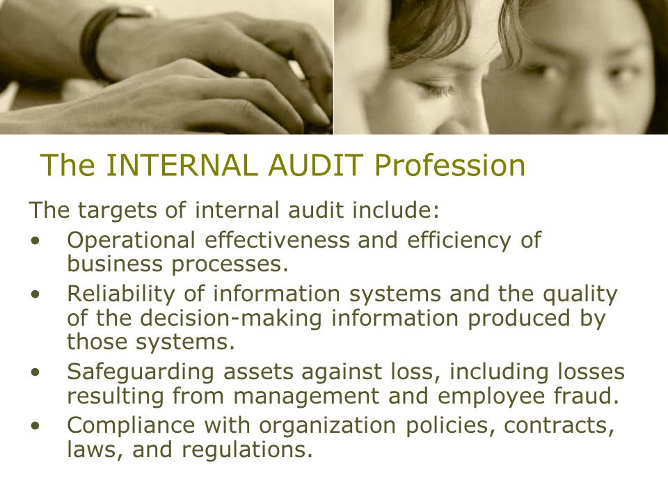 The INTERNAL AUDIT Profession The targets of internal audit include: Operational effectiveness and efficiency of business processes.