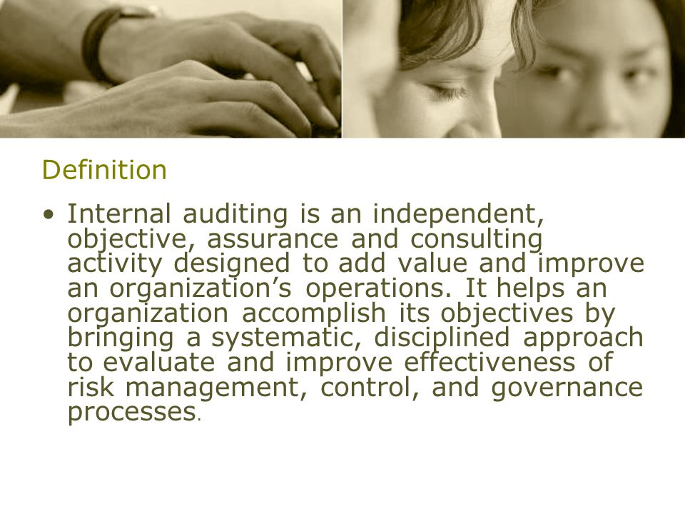 Definition Internal auditing is an independent, objective, assurance and consulting activity designed to add value and improve an organization's operations.