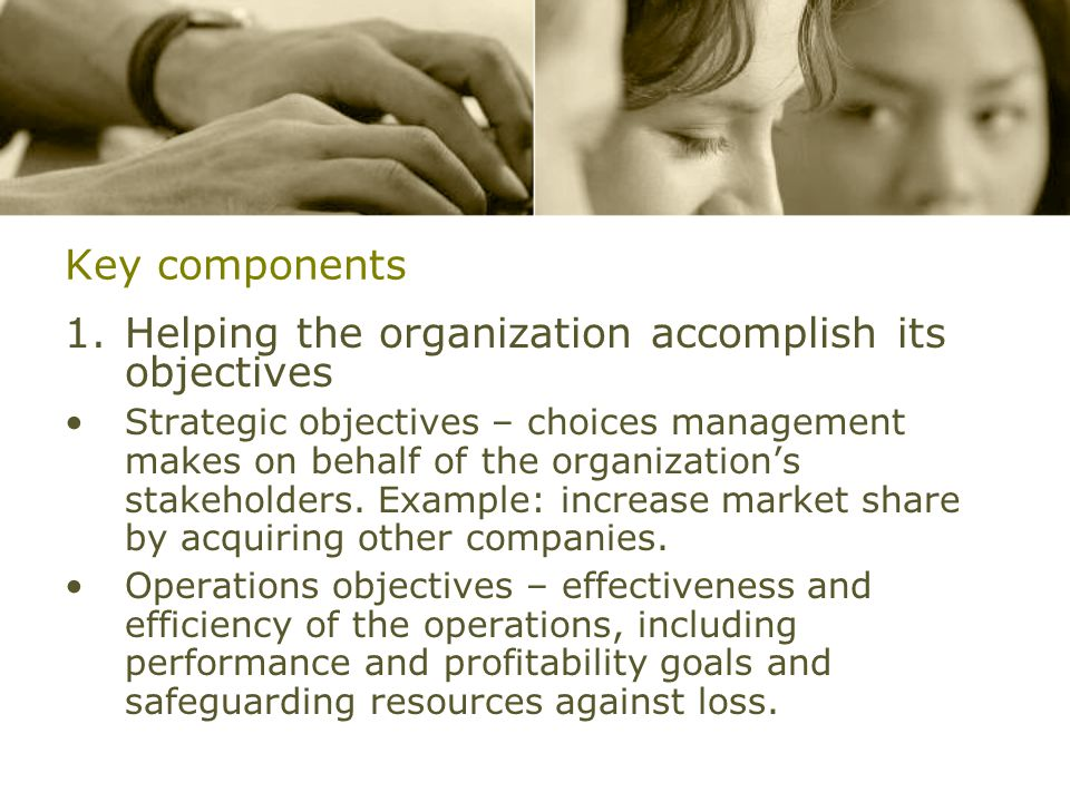 Key components 1.Helping the organization accomplish its objectives Strategic objectives – choices management makes on behalf of the organization's stakeholders.