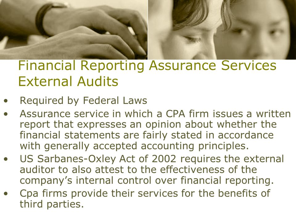 Financial Reporting Assurance Services External Audits Required by Federal Laws Assurance service in which a CPA firm issues a written report that expresses an opinion about whether the financial statements are fairly stated in accordance with generally accepted accounting principles.