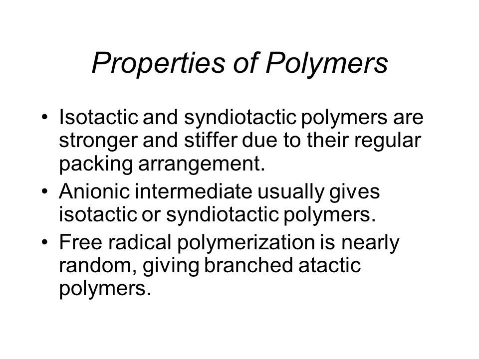 Properties of Polymers Isotactic and syndiotactic polymers are stronger and stiffer due to their regular packing arrangement.