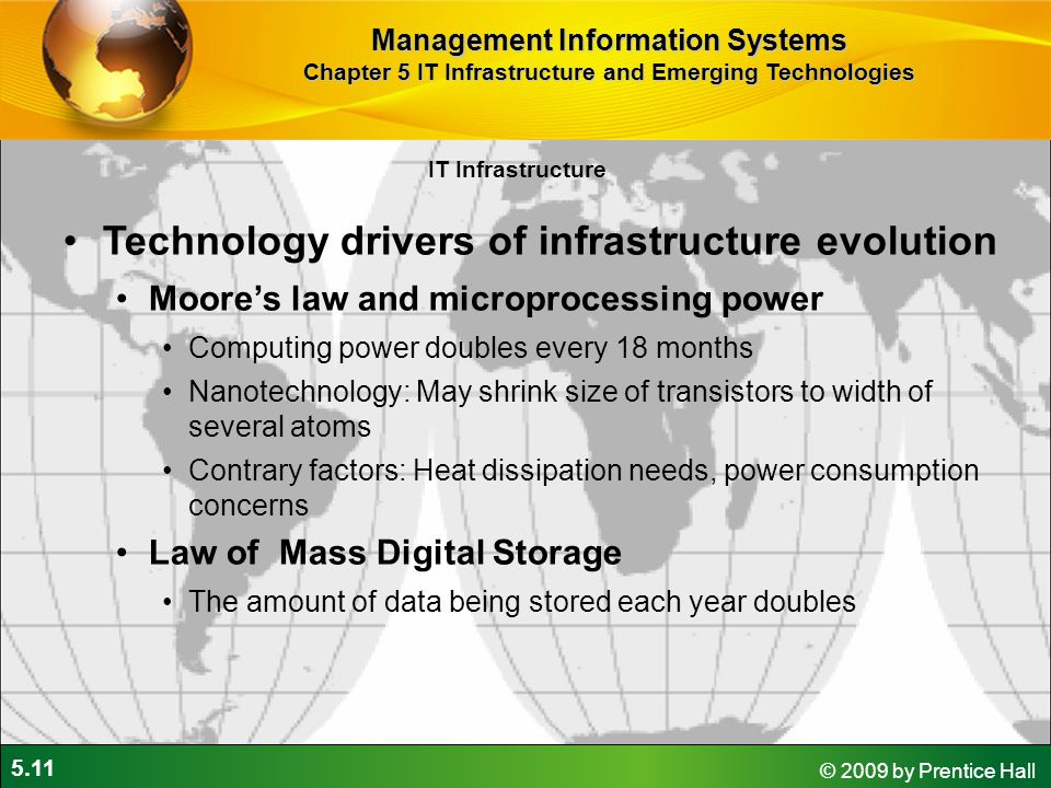 5.11 © 2009 by Prentice Hall IT Infrastructure Technology drivers of infrastructure evolution Moore's law and microprocessing power Computing power doubles every 18 months Nanotechnology: May shrink size of transistors to width of several atoms Contrary factors: Heat dissipation needs, power consumption concerns Law of Mass Digital Storage The amount of data being stored each year doubles Management Information Systems Chapter 5 IT Infrastructure and Emerging Technologies