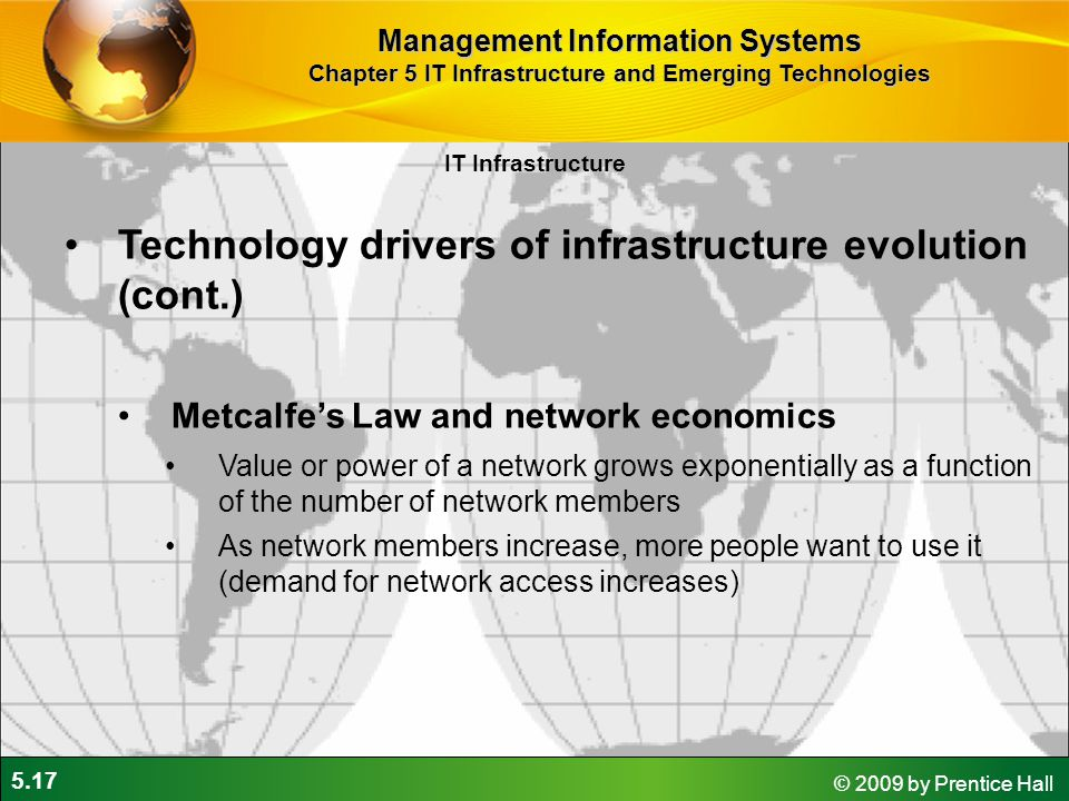 5.17 © 2009 by Prentice Hall IT Infrastructure Technology drivers of infrastructure evolution (cont.) Metcalfe's Law and network economics Value or power of a network grows exponentially as a function of the number of network members As network members increase, more people want to use it (demand for network access increases) Management Information Systems Chapter 5 IT Infrastructure and Emerging Technologies