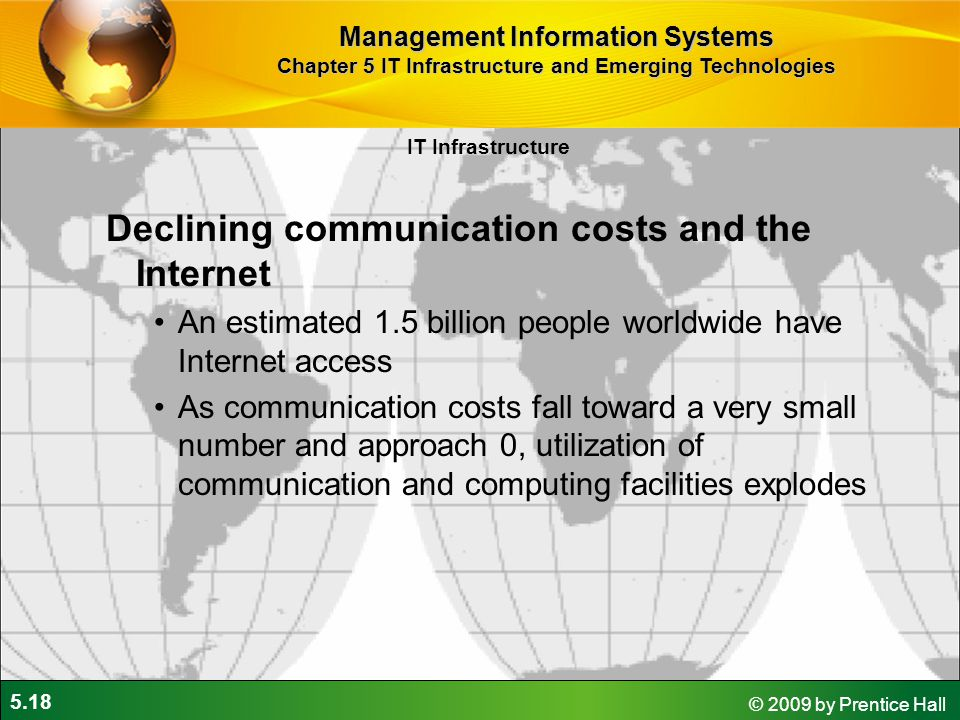 5.18 © 2009 by Prentice Hall Declining communication costs and the Internet An estimated 1.5 billion people worldwide have Internet access As communication costs fall toward a very small number and approach 0, utilization of communication and computing facilities explodes IT Infrastructure Management Information Systems Chapter 5 IT Infrastructure and Emerging Technologies