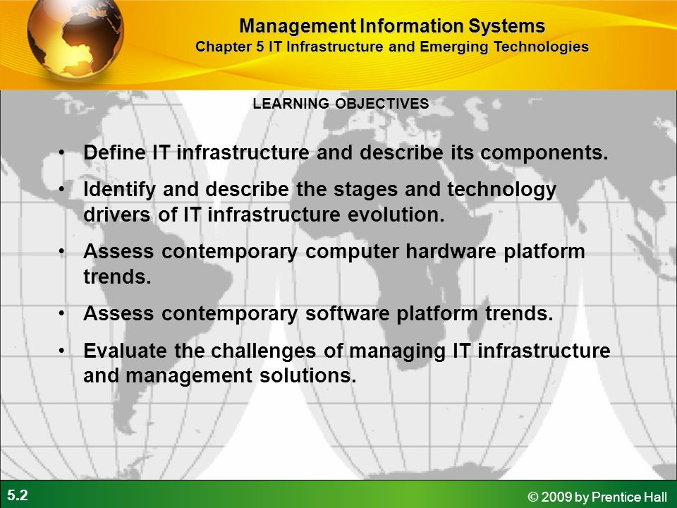 5.2 © 2009 by Prentice Hall LEARNING OBJECTIVES Management Information Systems Chapter 5 IT Infrastructure and Emerging Technologies Define IT infrastructure and describe its components.