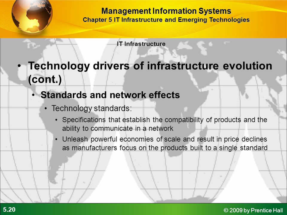 5.20 © 2009 by Prentice Hall IT Infrastructure Technology drivers of infrastructure evolution (cont.) Standards and network effects Technology standards: Specifications that establish the compatibility of products and the ability to communicate in a network Unleash powerful economies of scale and result in price declines as manufacturers focus on the products built to a single standard Management Information Systems Chapter 5 IT Infrastructure and Emerging Technologies