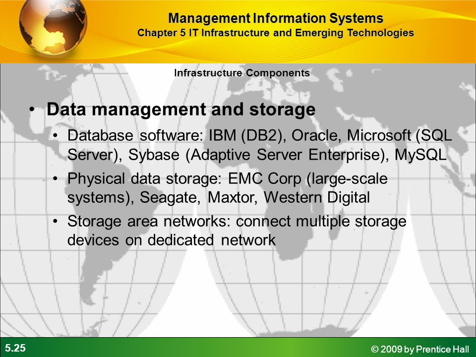 5.25 © 2009 by Prentice Hall Infrastructure Components Data management and storage Database software: IBM (DB2), Oracle, Microsoft (SQL Server), Sybase (Adaptive Server Enterprise), MySQL Physical data storage: EMC Corp (large-scale systems), Seagate, Maxtor, Western Digital Storage area networks: connect multiple storage devices on dedicated network Management Information Systems Chapter 5 IT Infrastructure and Emerging Technologies