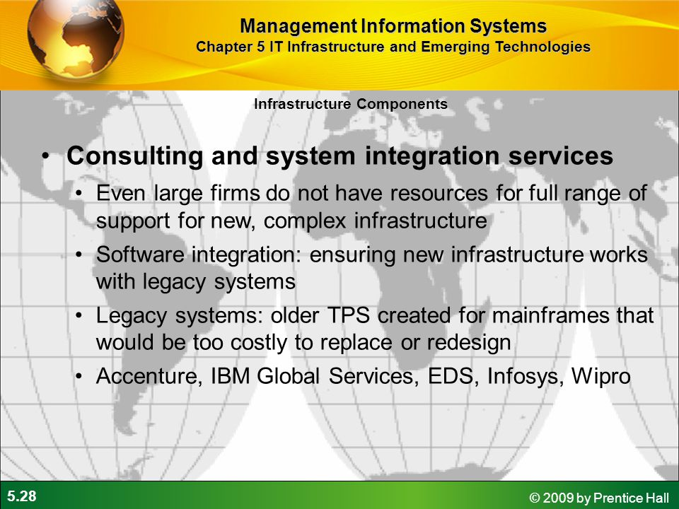 5.28 © 2009 by Prentice Hall Infrastructure Components Consulting and system integration services Even large firms do not have resources for full range of support for new, complex infrastructure Software integration: ensuring new infrastructure works with legacy systems Legacy systems: older TPS created for mainframes that would be too costly to replace or redesign Accenture, IBM Global Services, EDS, Infosys, Wipro Management Information Systems Chapter 5 IT Infrastructure and Emerging Technologies