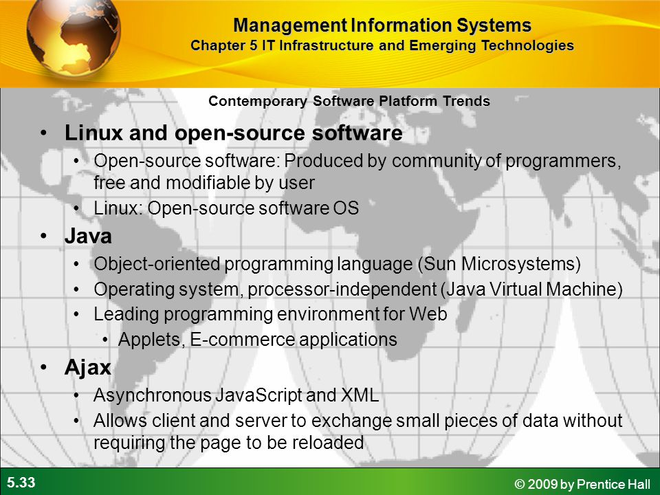 5.33 © 2009 by Prentice Hall Contemporary Software Platform Trends Linux and open-source software Open-source software: Produced by community of programmers, free and modifiable by user Linux: Open-source software OS Java Object-oriented programming language (Sun Microsystems) Operating system, processor-independent (Java Virtual Machine) Leading programming environment for Web Applets, E-commerce applications Ajax Asynchronous JavaScript and XML Allows client and server to exchange small pieces of data without requiring the page to be reloaded Management Information Systems Chapter 5 IT Infrastructure and Emerging Technologies