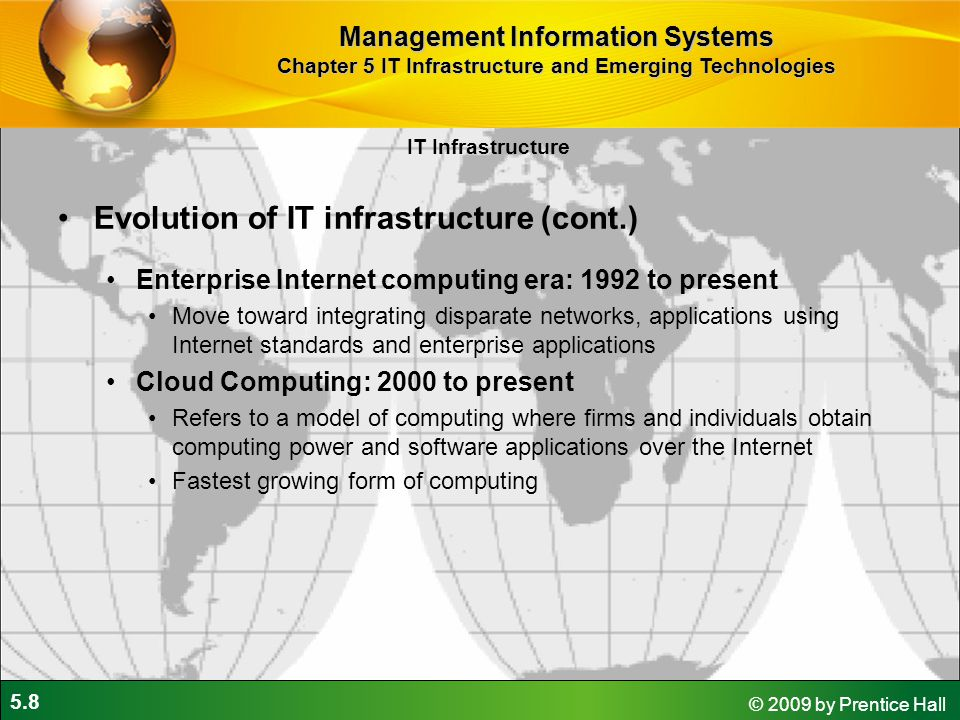 5.8 © 2009 by Prentice Hall IT Infrastructure Evolution of IT infrastructure (cont.) Enterprise Internet computing era: 1992 to present Move toward integrating disparate networks, applications using Internet standards and enterprise applications Cloud Computing: 2000 to present Refers to a model of computing where firms and individuals obtain computing power and software applications over the Internet Fastest growing form of computing Management Information Systems Chapter 5 IT Infrastructure and Emerging Technologies