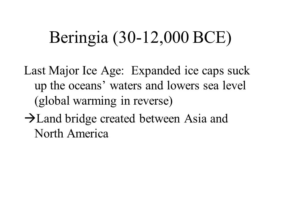 Beringia (30-12,000 BCE) Last Major Ice Age: Expanded ice caps suck up the oceans' waters and lowers sea level (global warming in reverse)  Land bridge created between Asia and North America