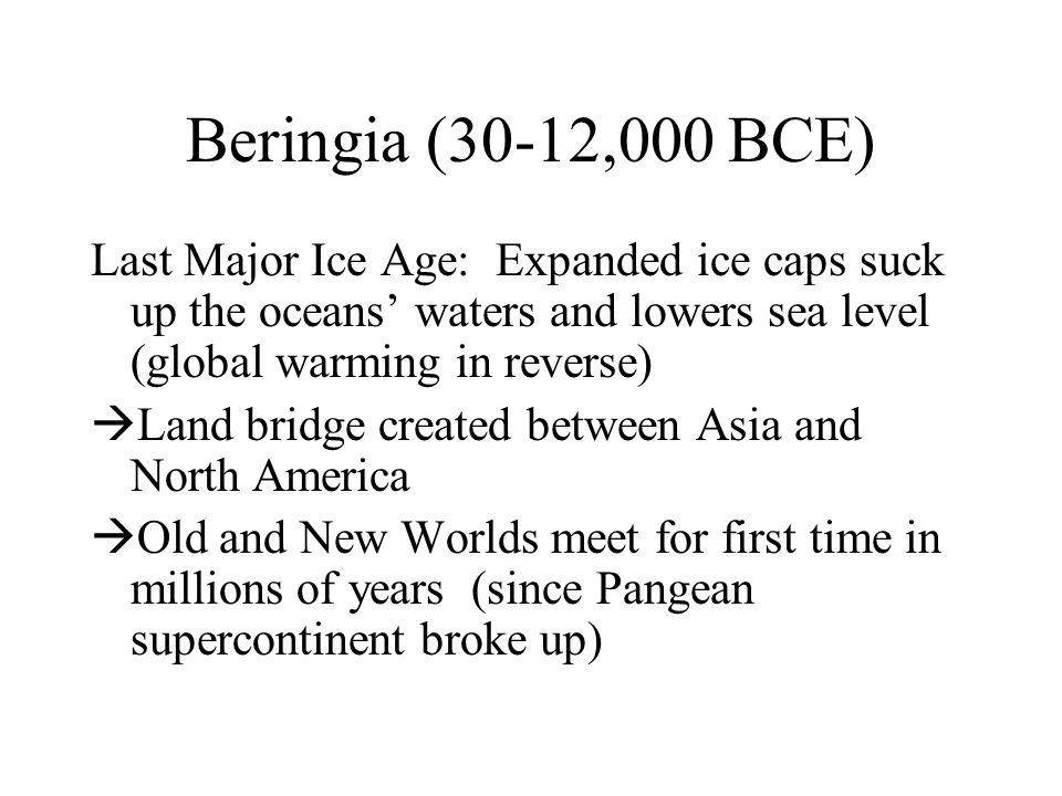 Beringia (30-12,000 BCE) Last Major Ice Age: Expanded ice caps suck up the oceans' waters and lowers sea level (global warming in reverse)  Land bridge created between Asia and North America  Old and New Worlds meet for first time in millions of years (since Pangean supercontinent broke up)