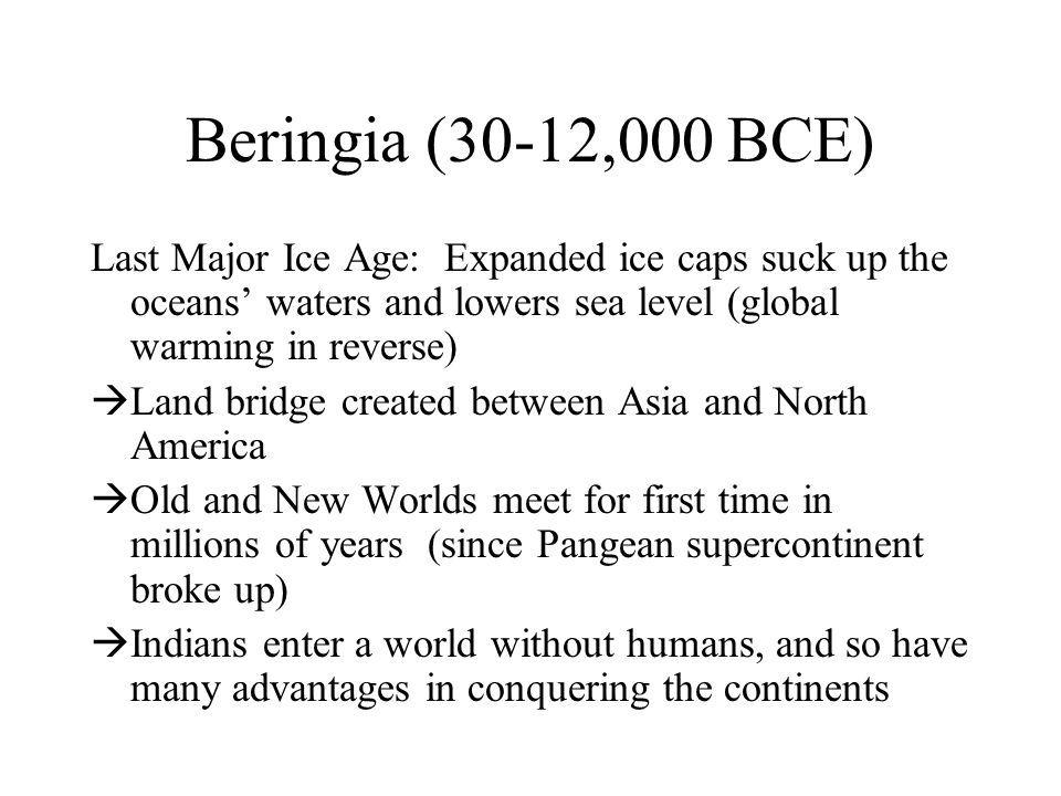 Beringia (30-12,000 BCE) Last Major Ice Age: Expanded ice caps suck up the oceans' waters and lowers sea level (global warming in reverse)  Land bridge created between Asia and North America  Old and New Worlds meet for first time in millions of years (since Pangean supercontinent broke up)  Indians enter a world without humans, and so have many advantages in conquering the continents