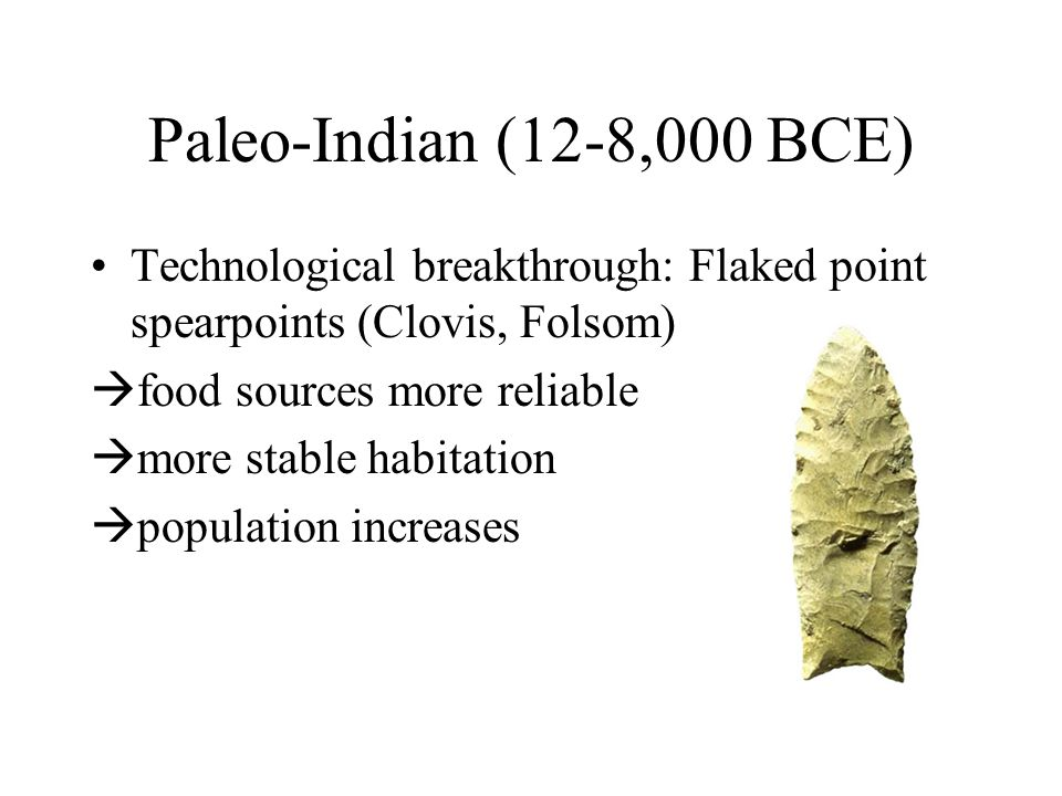 Paleo-Indian (12-8,000 BCE) Technological breakthrough: Flaked point spearpoints (Clovis, Folsom)  food sources more reliable  more stable habitation  population increases