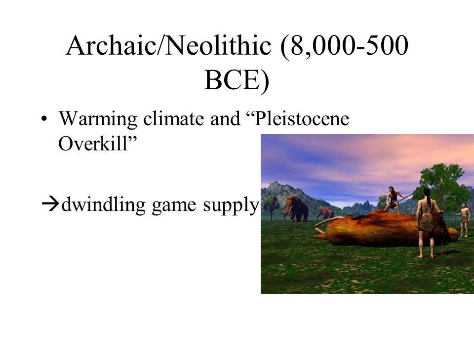 Archaic/Neolithic (8,000-500 BCE) Warming climate and Pleistocene Overkill  dwindling game supply