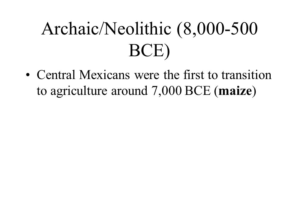Archaic/Neolithic (8,000-500 BCE) Central Mexicans were the first to transition to agriculture around 7,000 BCE (maize)
