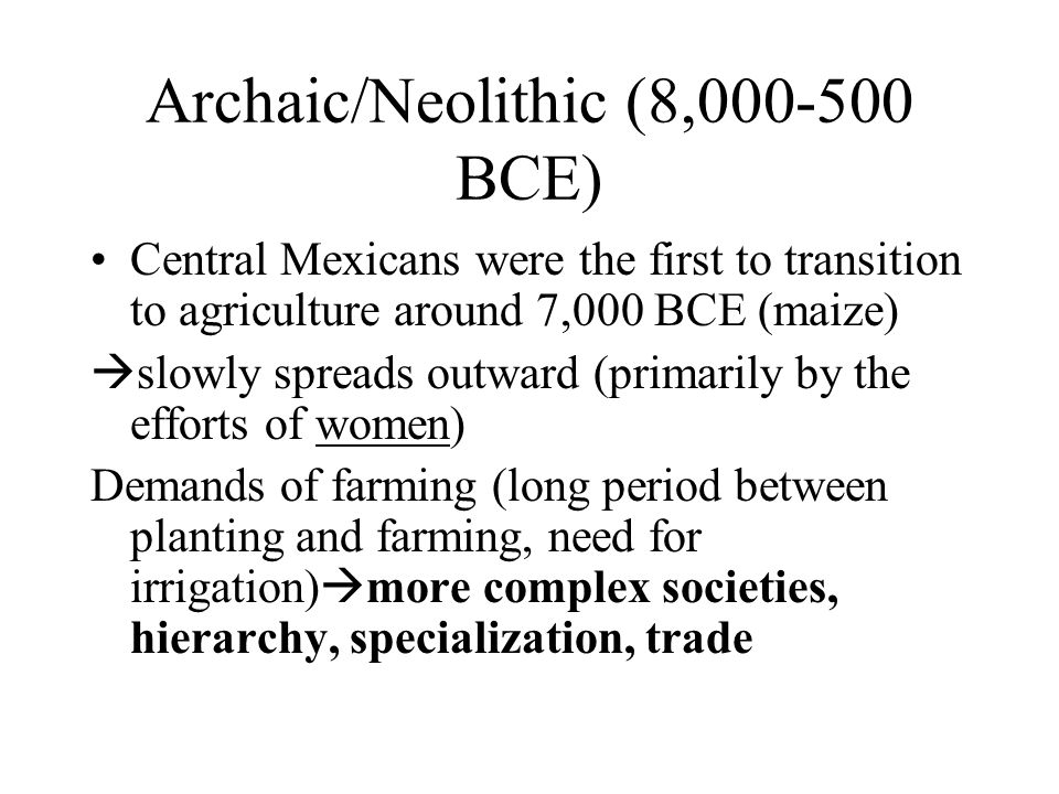 Archaic/Neolithic (8,000-500 BCE) Central Mexicans were the first to transition to agriculture around 7,000 BCE (maize)  slowly spreads outward (primarily by the efforts of women) Demands of farming (long period between planting and farming, need for irrigation)  more complex societies, hierarchy, specialization, trade