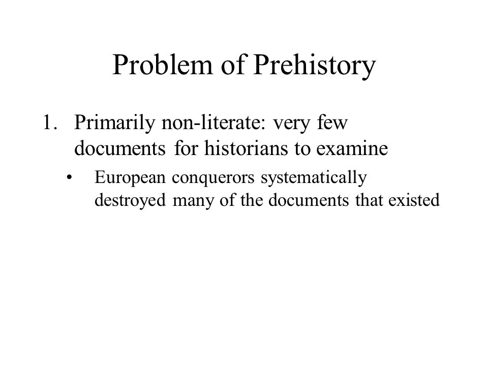 Problem of Prehistory 1.Primarily non-literate: very few documents for historians to examine European conquerors systematically destroyed many of the documents that existed
