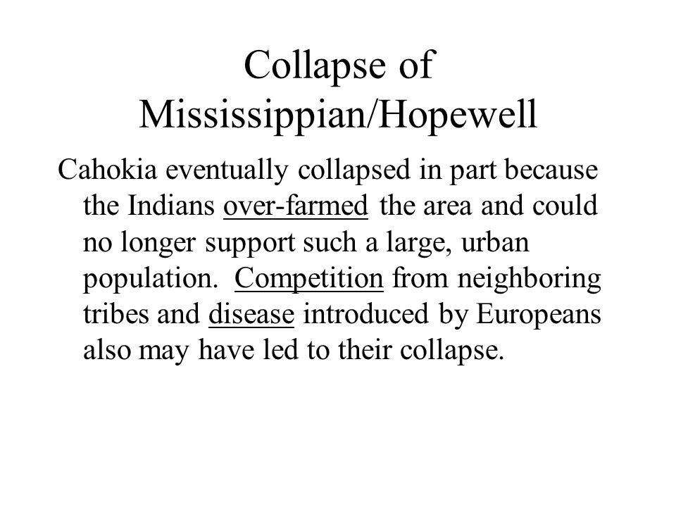 Collapse of Mississippian/Hopewell Cahokia eventually collapsed in part because the Indians over-farmed the area and could no longer support such a large, urban population.