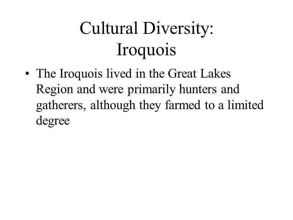 Cultural Diversity: Iroquois The Iroquois lived in the Great Lakes Region and were primarily hunters and gatherers, although they farmed to a limited degree