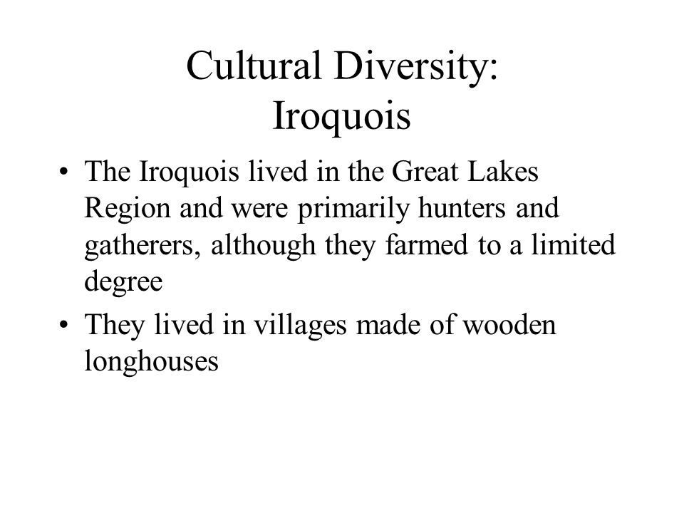 Cultural Diversity: Iroquois The Iroquois lived in the Great Lakes Region and were primarily hunters and gatherers, although they farmed to a limited degree They lived in villages made of wooden longhouses