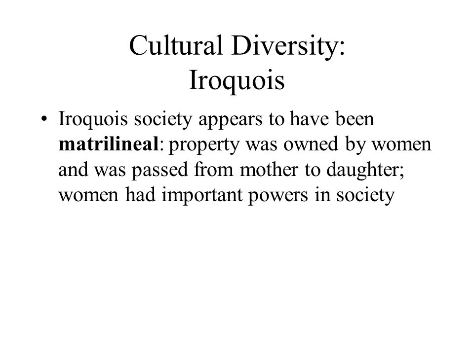 Cultural Diversity: Iroquois Iroquois society appears to have been matrilineal: property was owned by women and was passed from mother to daughter; women had important powers in society