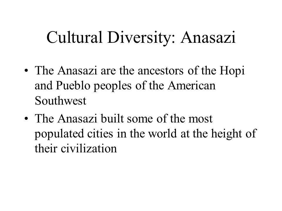 Cultural Diversity: Anasazi The Anasazi are the ancestors of the Hopi and Pueblo peoples of the American Southwest The Anasazi built some of the most populated cities in the world at the height of their civilization