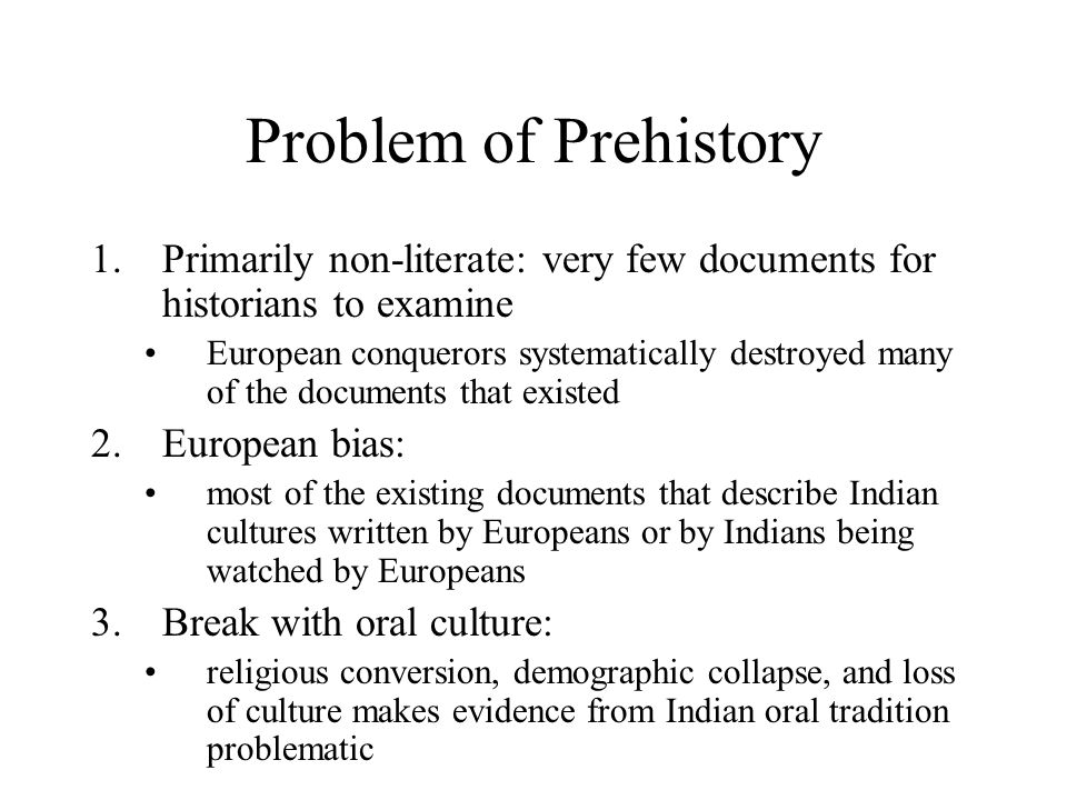 Problem of Prehistory 1.Primarily non-literate: very few documents for historians to examine European conquerors systematically destroyed many of the documents that existed 2.European bias: most of the existing documents that describe Indian cultures written by Europeans or by Indians being watched by Europeans 3.Break with oral culture: religious conversion, demographic collapse, and loss of culture makes evidence from Indian oral tradition problematic