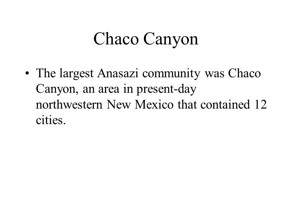 Chaco Canyon The largest Anasazi community was Chaco Canyon, an area in present-day northwestern New Mexico that contained 12 cities.