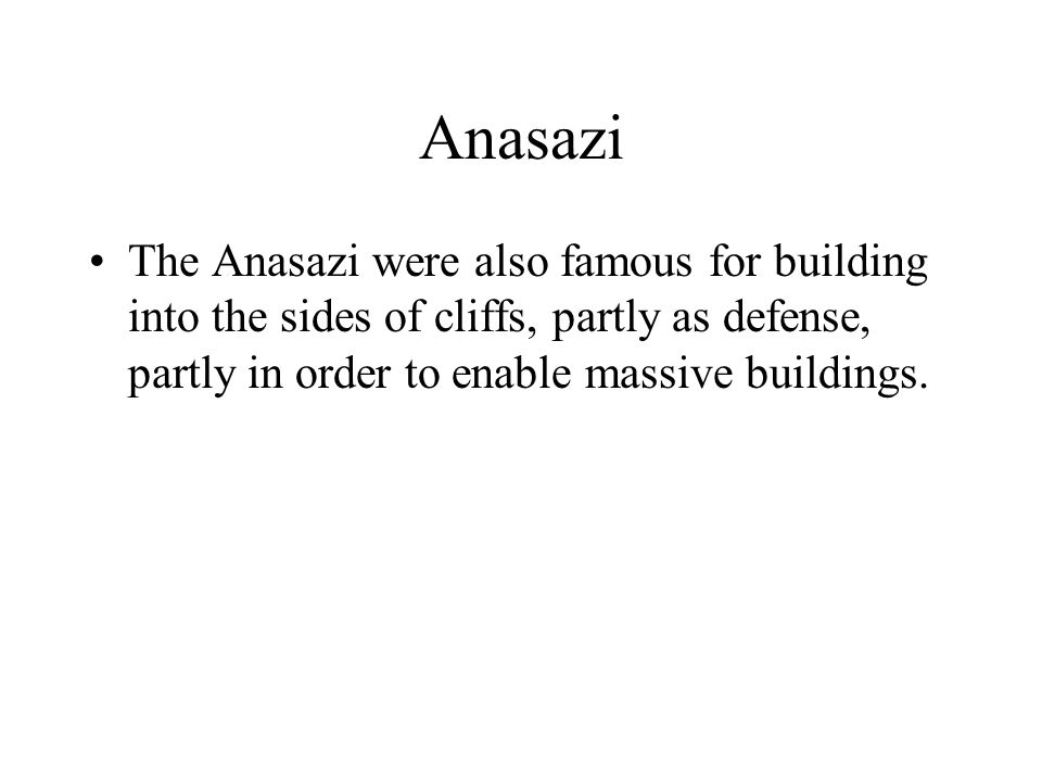 Anasazi The Anasazi were also famous for building into the sides of cliffs, partly as defense, partly in order to enable massive buildings.