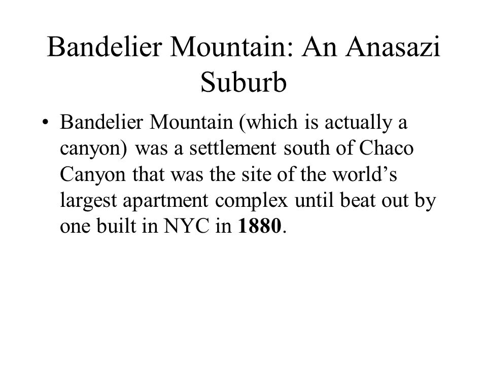 Bandelier Mountain: An Anasazi Suburb Bandelier Mountain (which is actually a canyon) was a settlement south of Chaco Canyon that was the site of the world's largest apartment complex until beat out by one built in NYC in 1880.