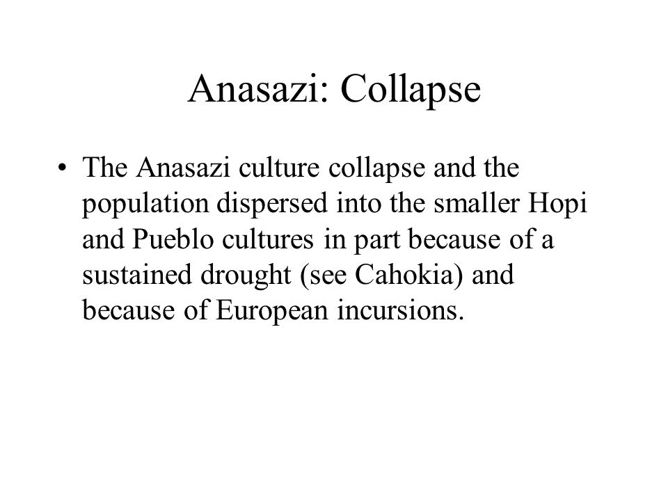 Anasazi: Collapse The Anasazi culture collapse and the population dispersed into the smaller Hopi and Pueblo cultures in part because of a sustained drought (see Cahokia) and because of European incursions.