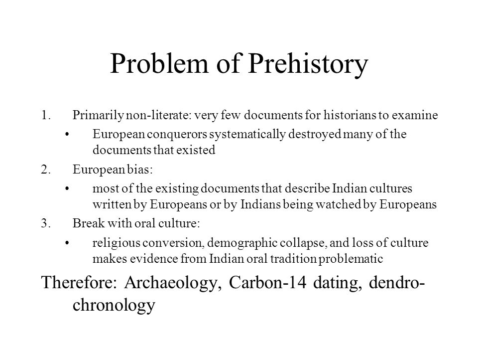 Problem of Prehistory 1.Primarily non-literate: very few documents for historians to examine European conquerors systematically destroyed many of the documents that existed 2.European bias: most of the existing documents that describe Indian cultures written by Europeans or by Indians being watched by Europeans 3.Break with oral culture: religious conversion, demographic collapse, and loss of culture makes evidence from Indian oral tradition problematic Therefore: Archaeology, Carbon-14 dating, dendro- chronology
