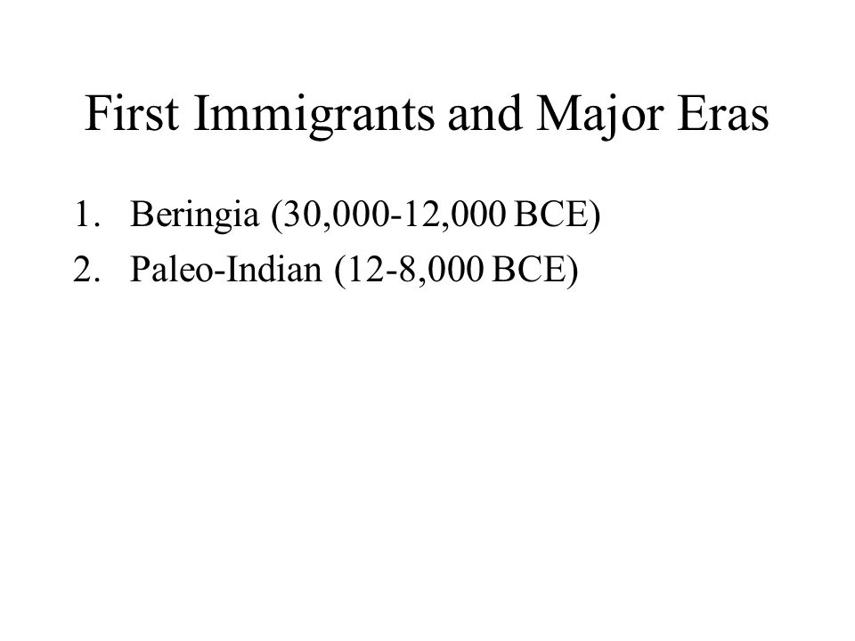 First Immigrants and Major Eras 1.Beringia (30,000-12,000 BCE) 2.Paleo-Indian (12-8,000 BCE)